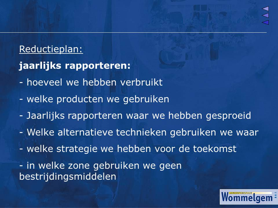 Reductieplan: jaarlijks rapporteren: - hoeveel we hebben verbruikt - welke producten we gebruiken - Jaarlijks rapporteren waar we hebben gesproeid - W