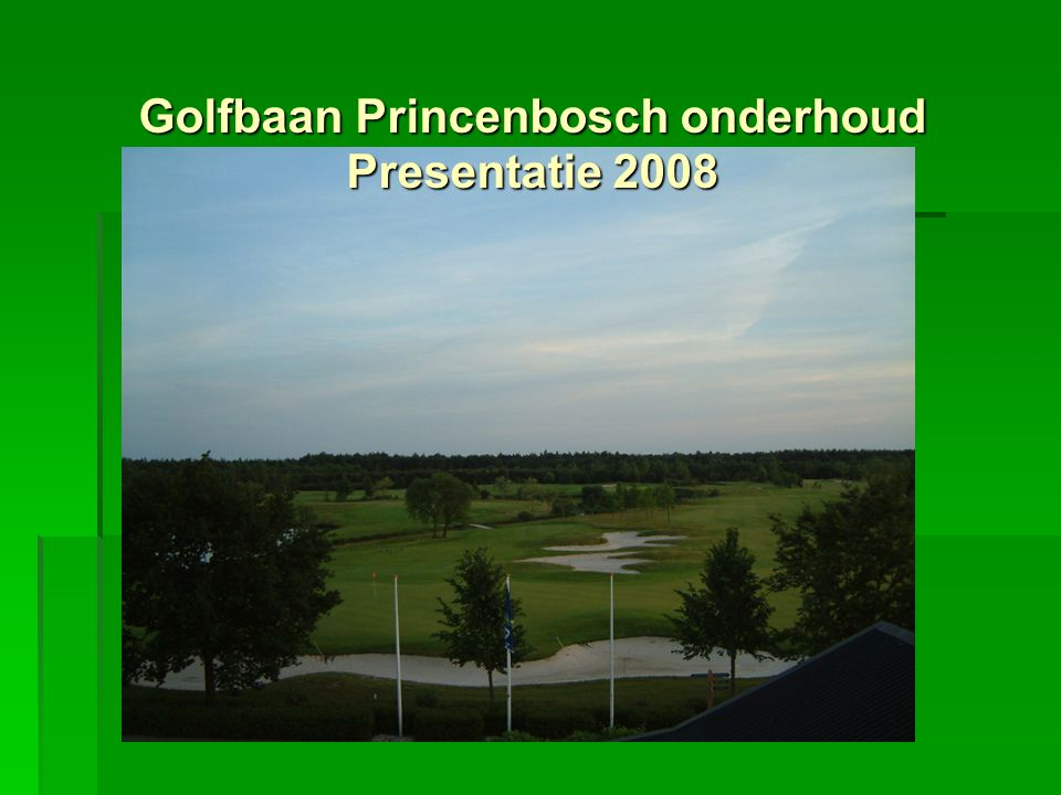 Doelstelling  Uitgangspunten  Uitgangssituatie  Wat is er gedaan  Wat is er bereikt  Hoe nu verder Golfbaan Princenbosch onderhoud Presentatie 2008