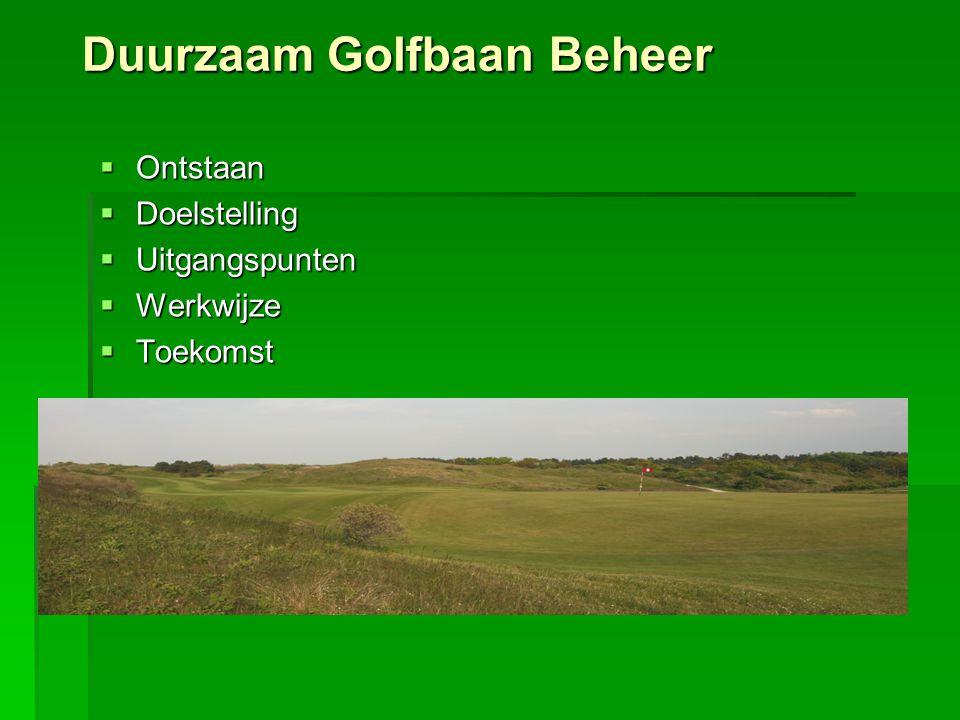 Duurzaam Golfbaan Beheer  Verbeteren van het imago van golfbanen en de golfwereld  Kijken naar de toekomstige EU regelgeving:  Minder bemesting  Minder water voor beregening  Minder chemische bestrijding  Anticiperen op klimatologische veranderingen:  Regen  Temperatuur