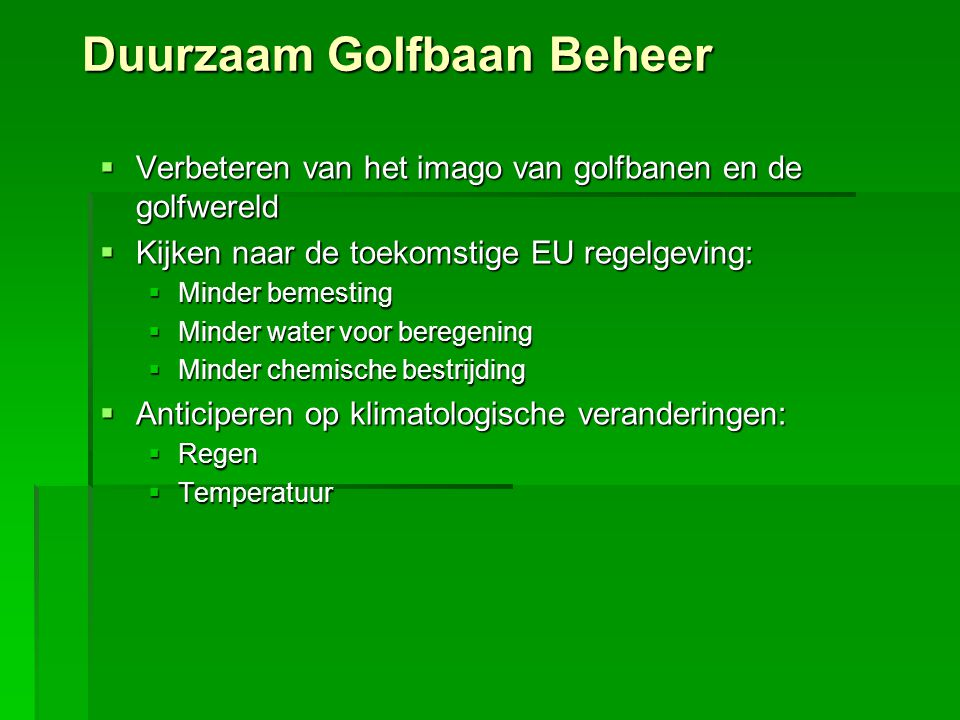 Duurzaam Golfbaan Beheer  Verbeteren van het imago van golfbanen en de golfwereld  Kijken naar de toekomstige EU regelgeving:  Minder bemesting  M