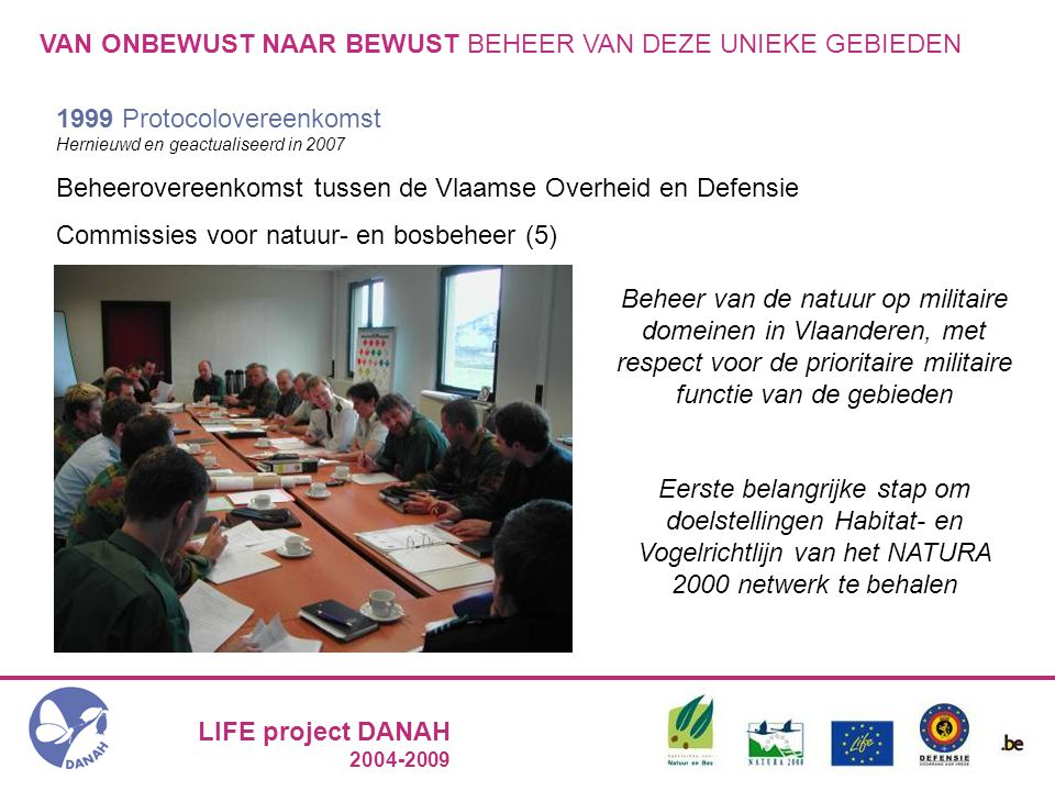 LIFE project DANAH 2004-2009 VAN ONBEWUST NAAR BEWUST BEHEER VAN DEZE UNIEKE GEBIEDEN 1999 Protocolovereenkomst Hernieuwd en geactualiseerd in 2007 Beheerovereenkomst tussen de Vlaamse Overheid en Defensie Commissies voor natuur- en bosbeheer (5) Beheer van de natuur op militaire domeinen in Vlaanderen, met respect voor de prioritaire militaire functie van de gebieden Eerste belangrijke stap om doelstellingen Habitat- en Vogelrichtlijn van het NATURA 2000 netwerk te behalen