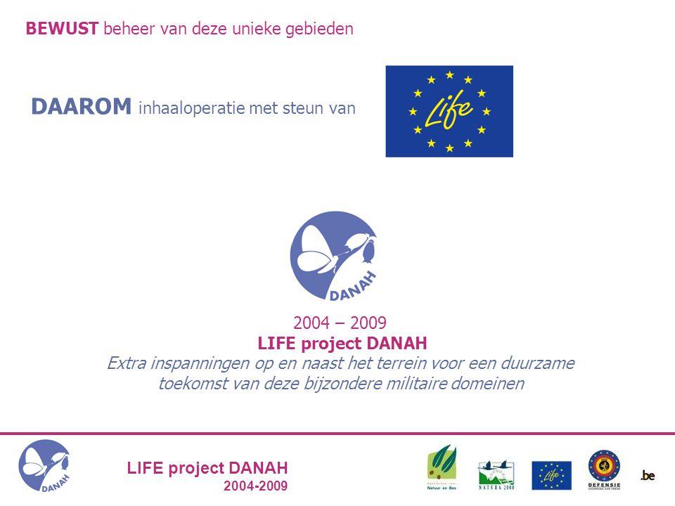 LIFE project DANAH 2004-2009 BEWUST beheer van deze unieke gebieden DAAROM inhaaloperatie met steun van 2004 – 2009 LIFE project DANAH Extra inspanningen op en naast het terrein voor een duurzame toekomst van deze bijzondere militaire domeinen
