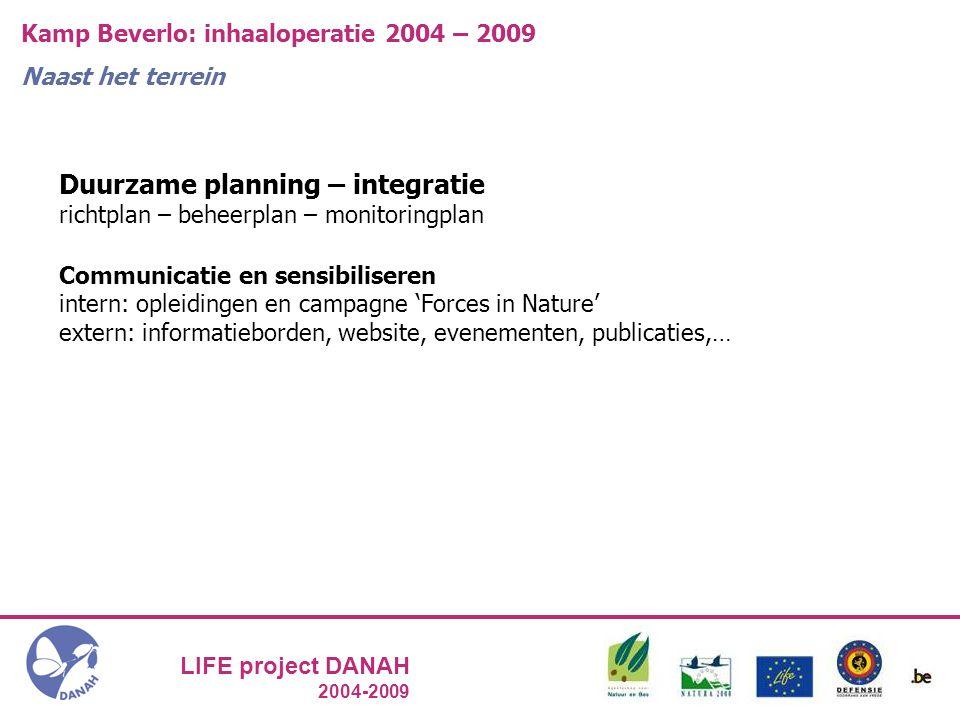 LIFE project DANAH 2004-2009 Kamp Beverlo: inhaaloperatie 2004 – 2009 Naast het terrein Duurzame planning – integratie richtplan – beheerplan – monitoringplan Communicatie en sensibiliseren intern: opleidingen en campagne 'Forces in Nature' extern: informatieborden, website, evenementen, publicaties,…