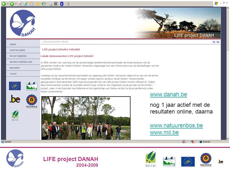 LIFE project DANAH 2004-2009 Kamp Beverlo: inhaaloperatie 2004 – 2009 Naast het terrein: communicatie www.danah.be nog 1 jaar actief met de resultaten online, daarna www.natuurenbos.be www.mil.be www.natuurenbos.be www.mil.be