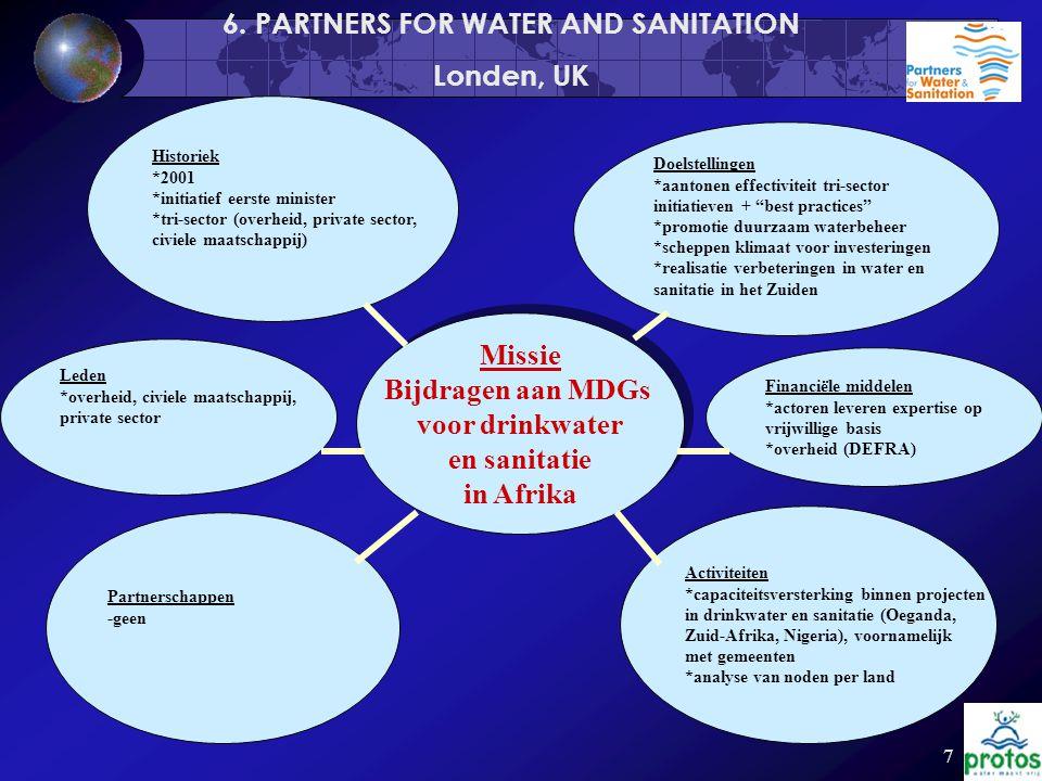 7 Missie Bijdragen aan MDGs voor drinkwater en sanitatie in Afrika Missie Bijdragen aan MDGs voor drinkwater en sanitatie in Afrika Historiek *2001 *initiatief eerste minister *tri-sector (overheid, private sector, civiele maatschappij) Activiteiten *capaciteitsversterking binnen projecten in drinkwater en sanitatie (Oeganda, Zuid-Afrika, Nigeria), voornamelijk met gemeenten *analyse van noden per land Partnerschappen -geen Doelstellingen *aantonen effectiviteit tri-sector initiatieven + best practices *promotie duurzaam waterbeheer *scheppen klimaat voor investeringen *realisatie verbeteringen in water en sanitatie in het Zuiden 6.