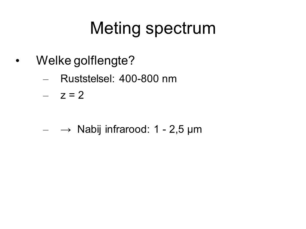 Meting spectrum Welke golflengte? – Ruststelsel: 400-800 nm – z = 2 – → Nabij infrarood: 1 - 2,5 µm
