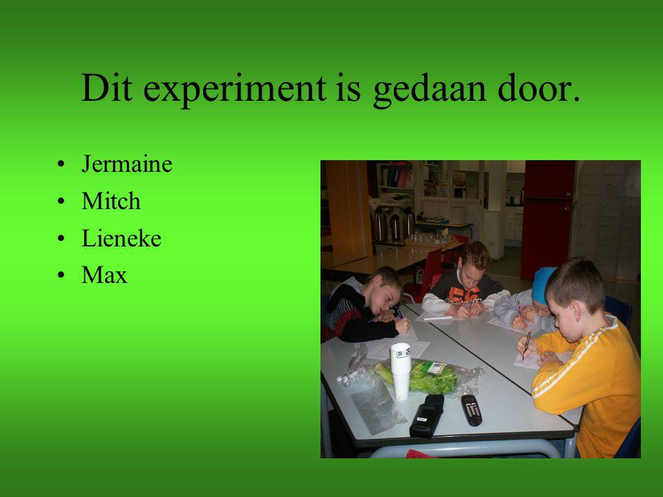 Dit experiment is gedaan door. Jermaine Mitch Lieneke Max