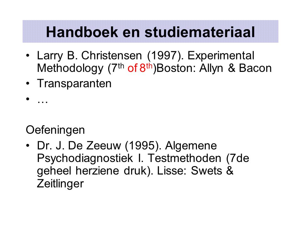 Handboek en studiemateriaal Larry B. Christensen (1997). Experimental Methodology (7 th of 8 th )Boston: Allyn & Bacon Transparanten … Oefeningen Dr.