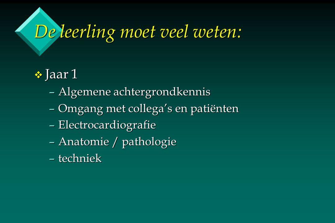 De leerling moet veel weten: v Jaar 1 –Algemene achtergrondkennis –Omgang met collega's en patiënten –Electrocardiografie –Anatomie / pathologie –tech