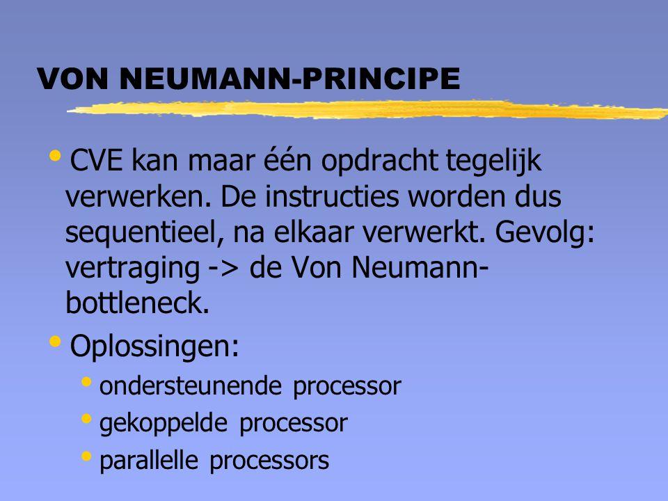 VON NEUMANN-PRINCIPE  CVE kan maar één opdracht tegelijk verwerken. De instructies worden dus sequentieel, na elkaar verwerkt. Gevolg: vertraging ->