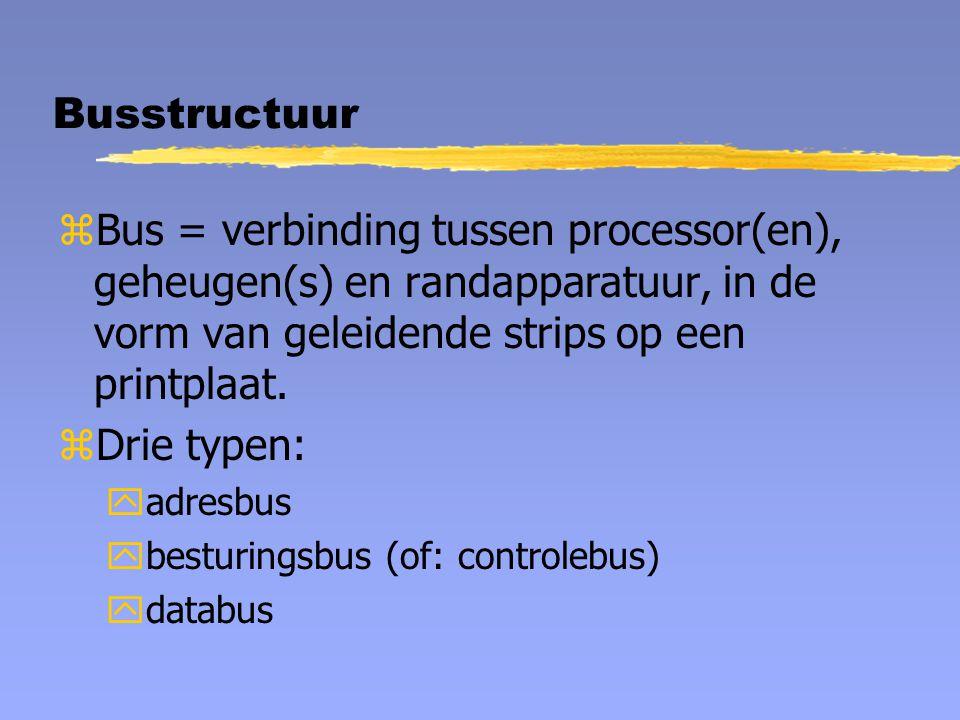 Busstructuur zBus = verbinding tussen processor(en), geheugen(s) en randapparatuur, in de vorm van geleidende strips op een printplaat. zDrie typen: y