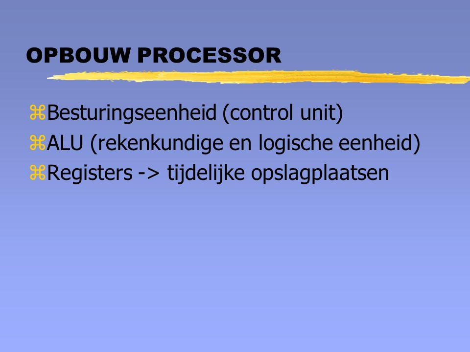 OPBOUW PROCESSOR zBesturingseenheid (control unit) zALU (rekenkundige en logische eenheid) zRegisters -> tijdelijke opslagplaatsen