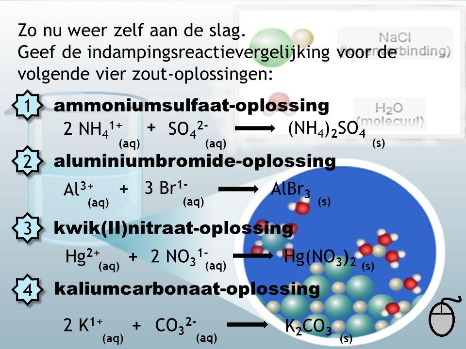 Zo nu weer zelf aan de slag. Geef de indampingsreactievergelijking voor de volgende vier zout-oplossingen: 1 2 3 4 ammoniumsulfaat-oplossing aluminium