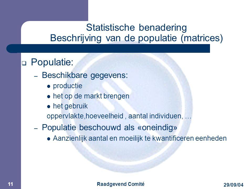 JPM 29/09/04 Raadgevend Comité 11 Statistische benadering Beschrijving van de populatie (matrices)  Populatie: – Beschikbare gegevens: productie het op de markt brengen het gebruik oppervlakte,hoeveelheid, aantal individuen, … – Populatie beschouwd als «oneindig» Aanzienlijk aantal en moeilijk te kwantificeren eenheden
