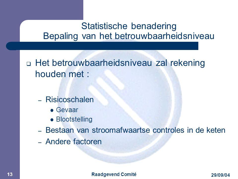 JPM 29/09/04 Raadgevend Comité 13 Statistische benadering Bepaling van het betrouwbaarheidsniveau  Het betrouwbaarheidsniveau zal rekening houden met : – Risicoschalen Gevaar Blootstelling – Bestaan van stroomafwaartse controles in de keten – Andere factoren