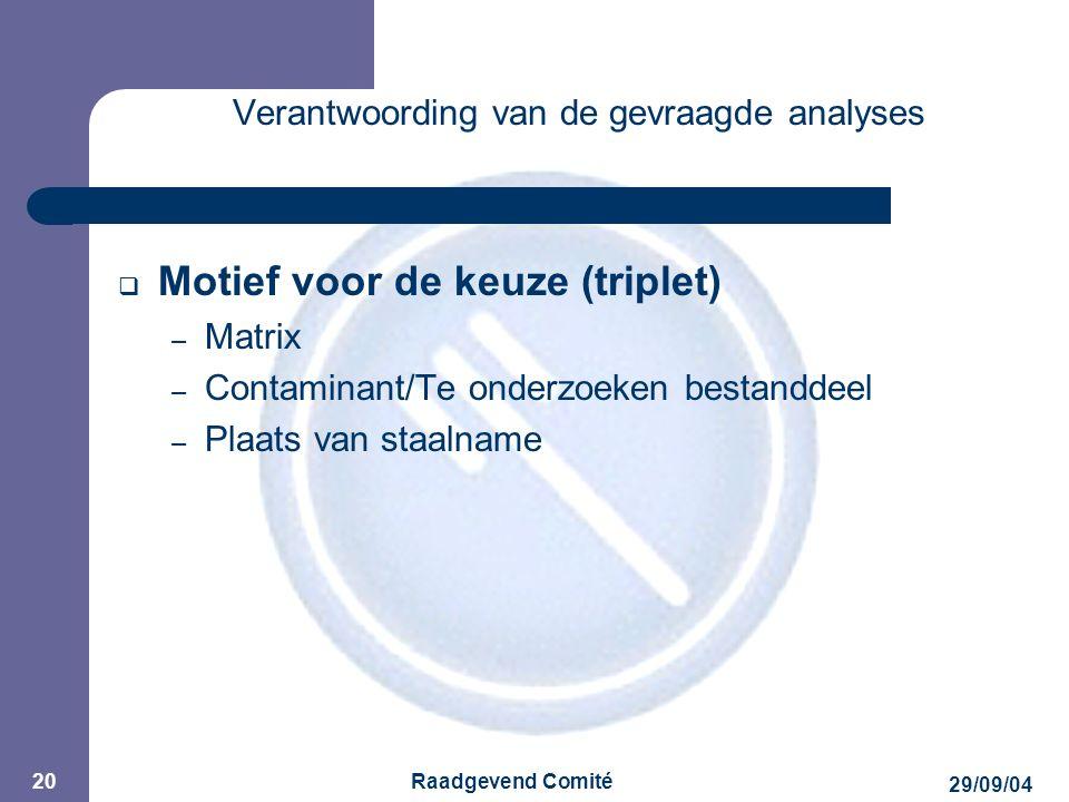 JPM 29/09/04 Raadgevend Comité 20 Verantwoording van de gevraagde analyses  Motief voor de keuze (triplet) – Matrix – Contaminant/Te onderzoeken bestanddeel – Plaats van staalname