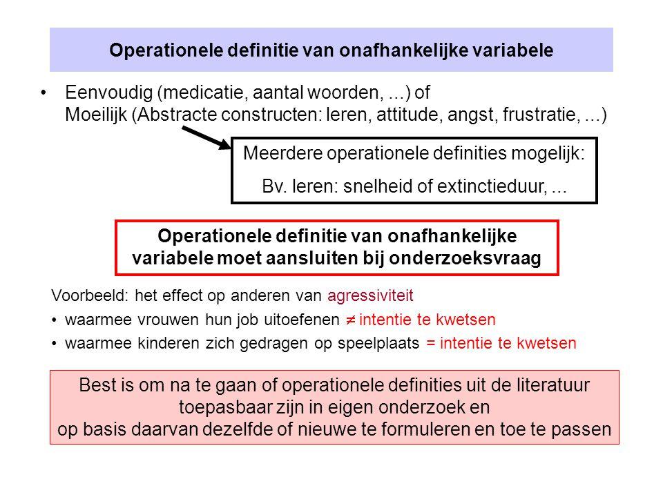 Operationele definitie van onafhankelijke variabele Eenvoudig (medicatie, aantal woorden,...) of Moeilijk (Abstracte constructen: leren, attitude, angst, frustratie,...) Meerdere operationele definities mogelijk: Bv.