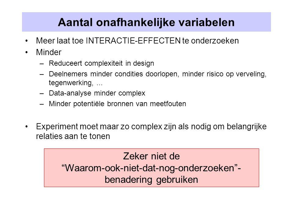 Aantal onafhankelijke variabelen Meer laat toe INTERACTIE-EFFECTEN te onderzoeken Minder –Reduceert complexiteit in design –Deelnemers minder conditie