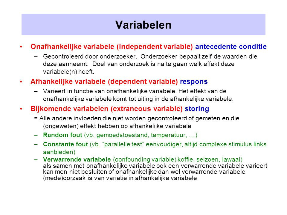 Variabelen Onafhankelijke variabele (independent variable) antecedente conditie –Gecontroleerd door onderzoeker. Onderzoeker bepaalt zelf de waarden d