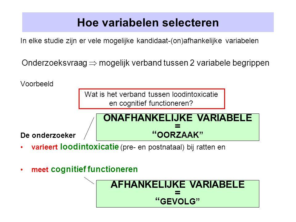 Hoe variabelen selecteren In elke studie zijn er vele mogelijke kandidaat-(on)afhankelijke variabelen Onderzoeksvraag  mogelijk verband tussen 2 variabele begrippen Voorbeeld Wat is het verband tussen loodintoxicatie en cognitief functioneren.