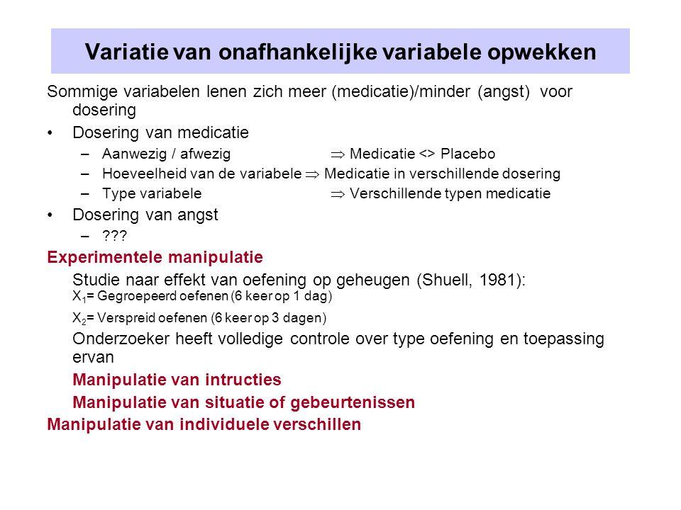 Variatie van onafhankelijke variabele opwekken Sommige variabelen lenen zich meer (medicatie)/minder (angst) voor dosering Dosering van medicatie –Aan