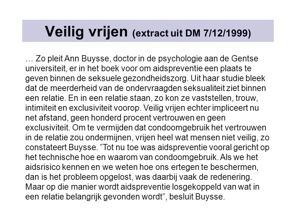 Veilig vrijen (extract uit DM 7/12/1999) … Zo pleit Ann Buysse, doctor in de psychologie aan de Gentse universiteit, er in het boek voor om aidspreventie een plaats te geven binnen de seksuele gezondheidszorg.