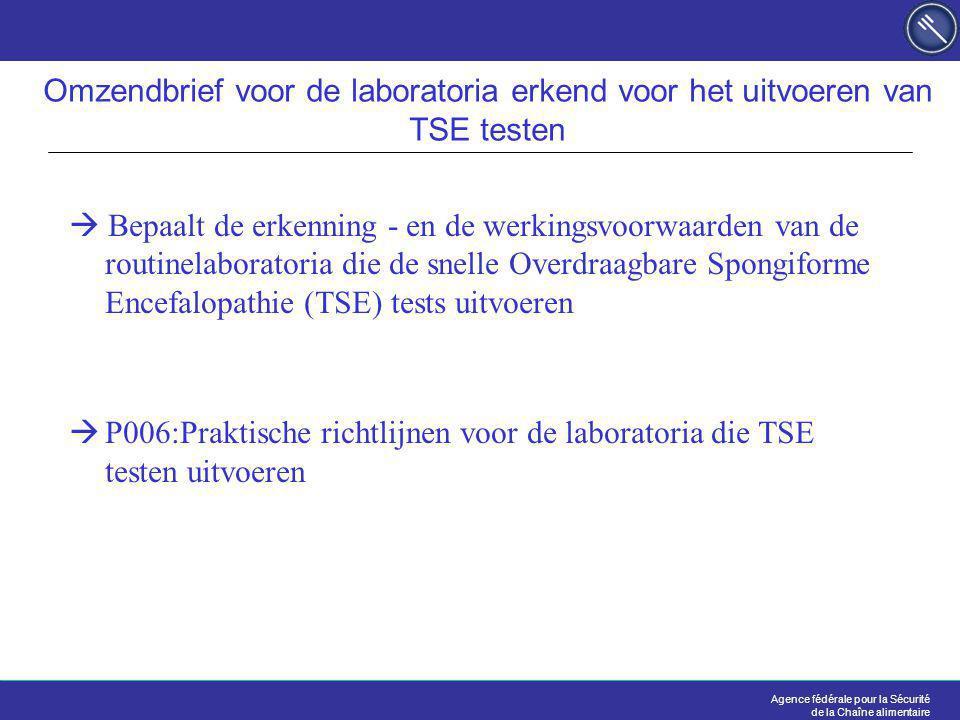 Agence fédérale pour la Sécurité de la Chaîne alimentaire Omzendbrief voor de laboratoria erkend voor het uitvoeren van TSE testen  Bepaalt de erkenning - en de werkingsvoorwaarden van de routinelaboratoria die de snelle Overdraagbare Spongiforme Encefalopathie (TSE) tests uitvoeren  P006:Praktische richtlijnen voor de laboratoria die TSE testen uitvoeren