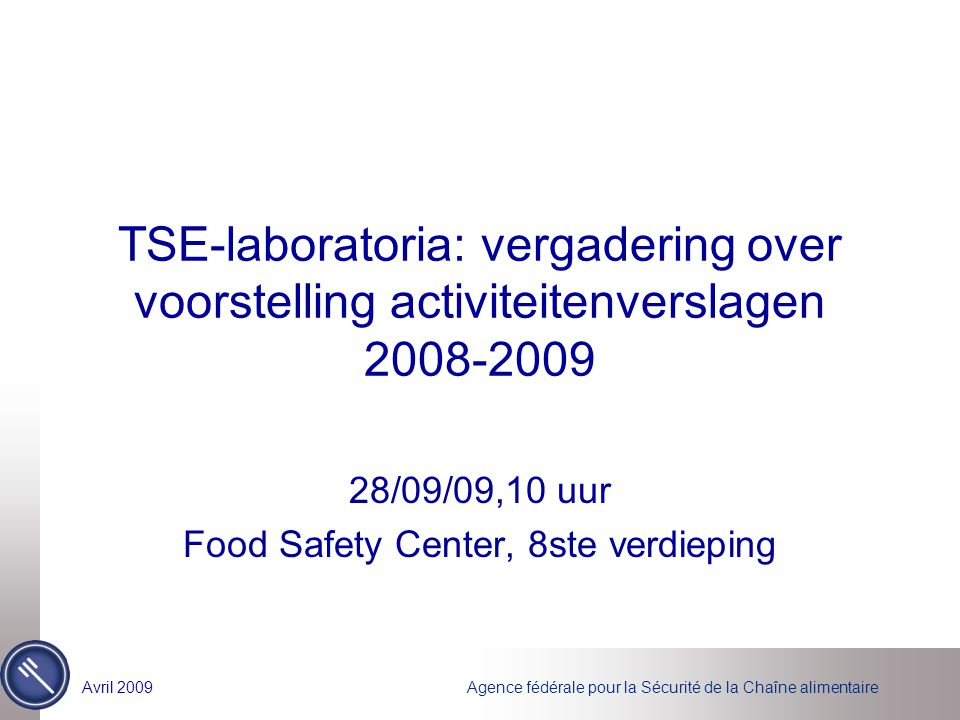 Agence fédérale pour la Sécurité de la Chaîne alimentaireAvril 2009 TSE-laboratoria: vergadering over voorstelling activiteitenverslagen 2008-2009 28/09/09,10 uur Food Safety Center, 8ste verdieping