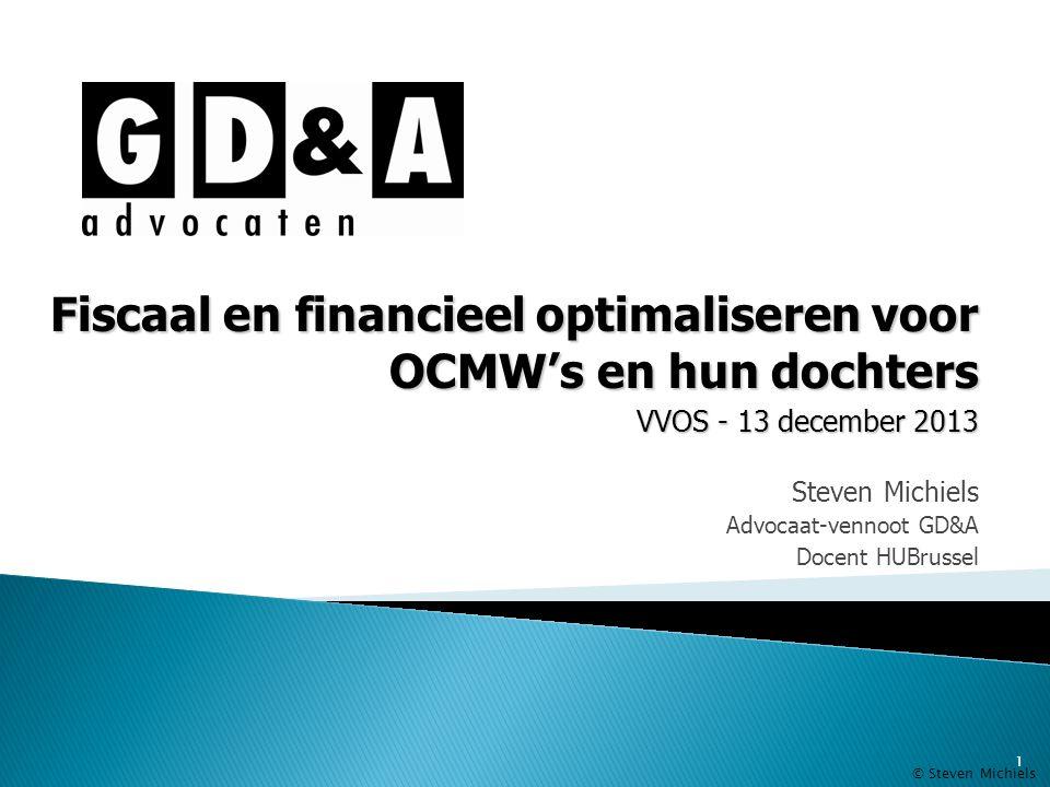 1 Steven Michiels Advocaat-vennoot GD&A Docent HUBrussel Fiscaal en financieel optimaliseren voor OCMW's en hun dochters VVOS - 13 december 2013 © Ste