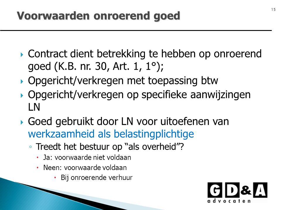 15  Contract dient betrekking te hebben op onroerend goed (K.B. nr. 30, Art. 1, 1°);  Opgericht/verkregen met toepassing btw  Opgericht/verkregen o