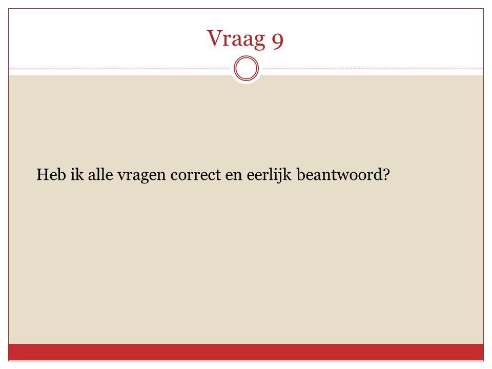 Vraag 9 Heb ik alle vragen correct en eerlijk beantwoord?