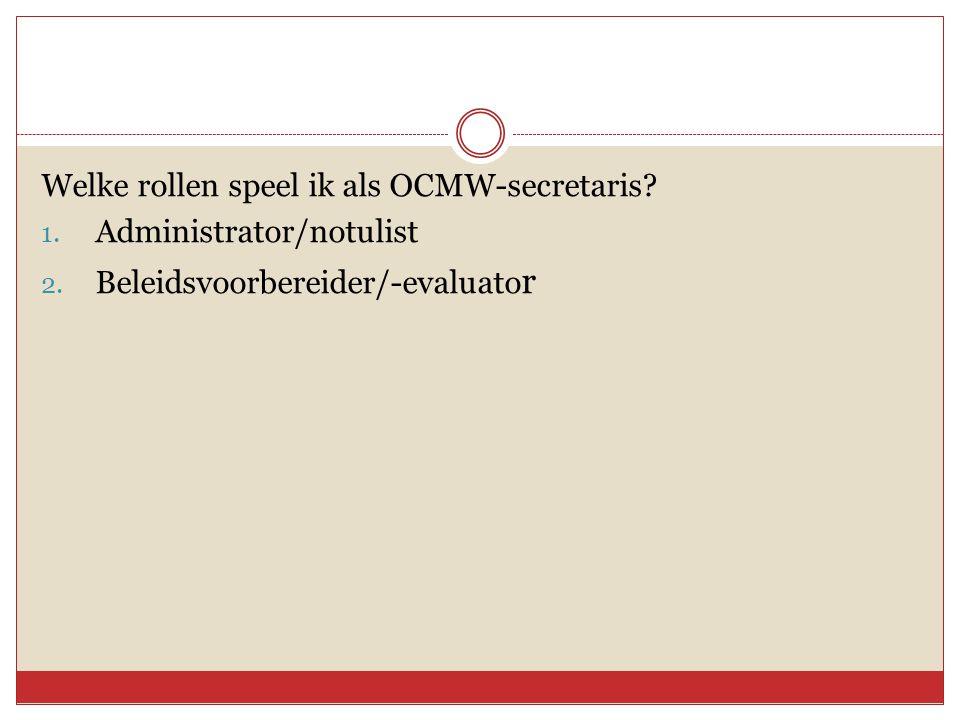 Welke rollen speel ik als OCMW-secretaris? 1. Administrator/notulist 2. Beleidsvoorbereider/-evaluato r