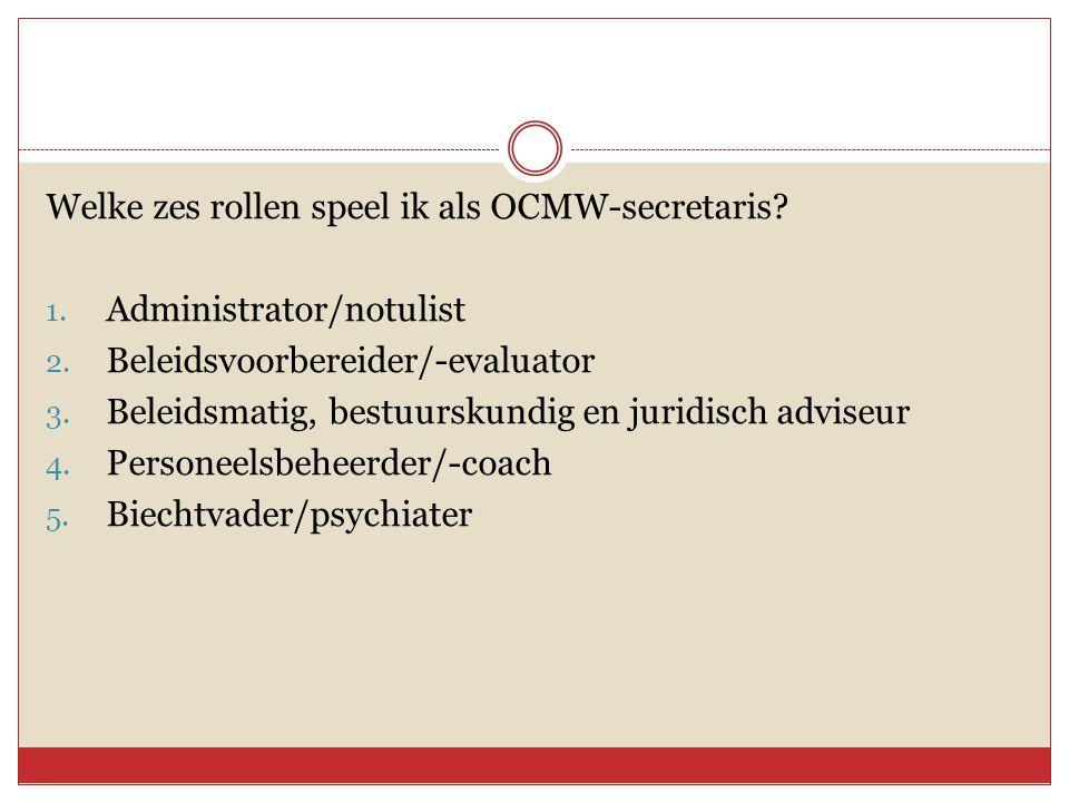 Welke zes rollen speel ik als OCMW-secretaris? 1. Administrator/notulist 2. Beleidsvoorbereider/-evaluator 3. Beleidsmatig, bestuurskundig en juridisc