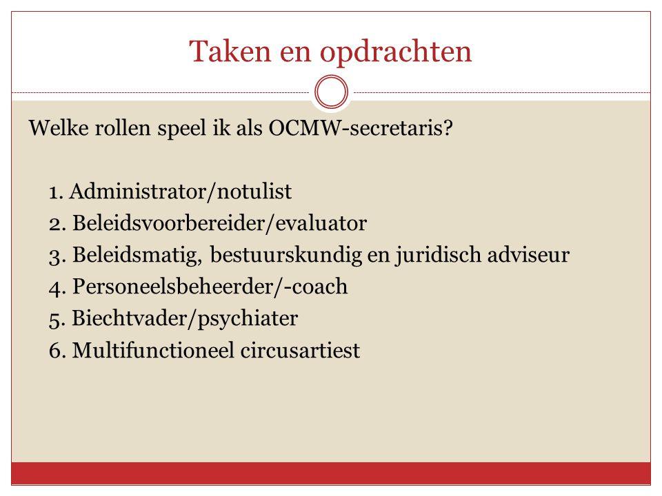 Taken en opdrachten Welke rollen speel ik als OCMW-secretaris? 1. Administrator/notulist 2. Beleidsvoorbereider/evaluator 3. Beleidsmatig, bestuurskun