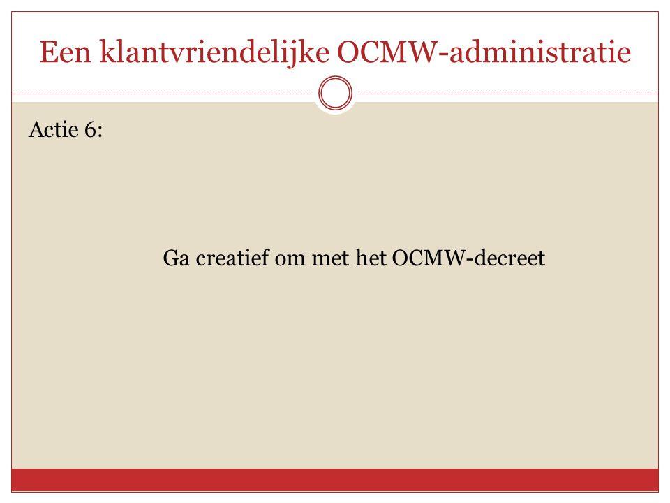 Een klantvriendelijke OCMW-administratie Actie 6: Ga creatief om met het OCMW-decreet