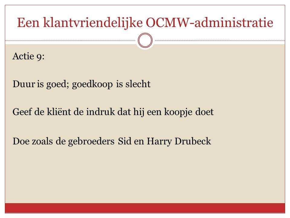 Een klantvriendelijke OCMW-administratie Actie 9: Duur is goed; goedkoop is slecht Geef de kliënt de indruk dat hij een koopje doet Doe zoals de gebro