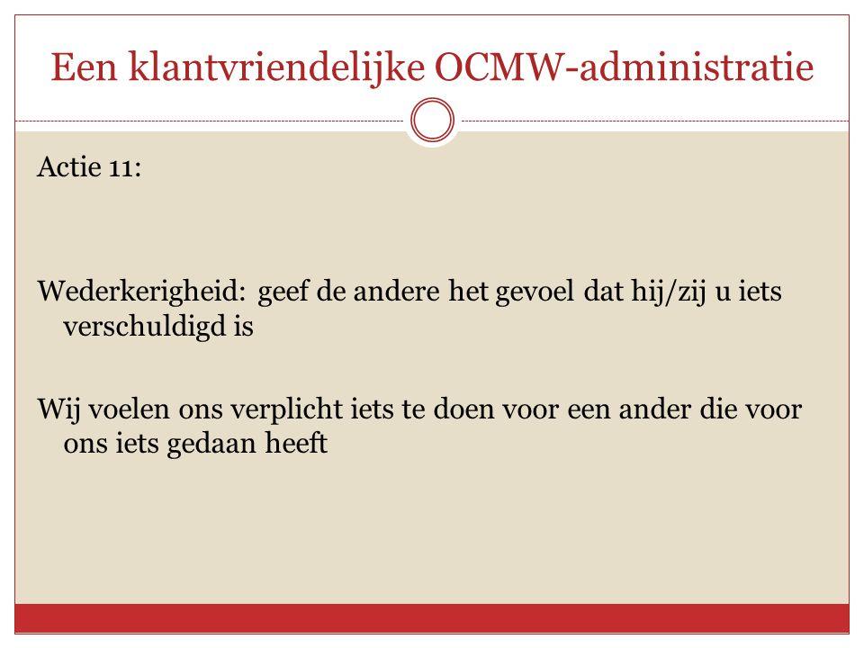 Een klantvriendelijke OCMW-administratie Actie 11: Wederkerigheid: geef de andere het gevoel dat hij/zij u iets verschuldigd is Wij voelen ons verplic