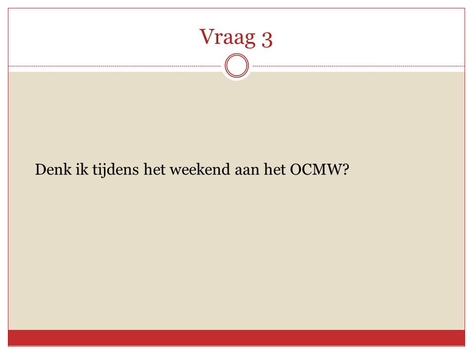 Vraag 3 Denk ik tijdens het weekend aan het OCMW?