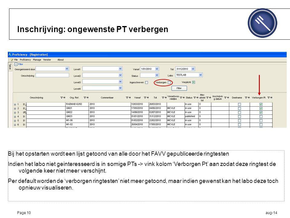 aug-14Page 10 Inschrijving: ongewenste PT verbergen Bij het opstarten wordt een lijst getoond van alle door het FAVV gepubliceerde ringtesten Indien het labo niet geinteresseerd is in somige PTs -> vink kolom 'Verborgen Pt' aan zodat deze ringtest de volgende keer niet meer verschijnt.