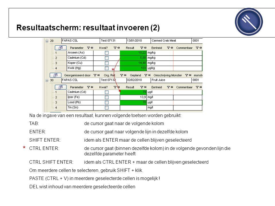 Resultaatscherm: resultaat invoeren (2) Na de ingave van een resultaat, kunnen volgende toetsen worden gebruikt: TAB: de cursor gaat naar de volgende kolom ENTER: de cursor gaat naar volgende lijn in dezelfde kolom SHIFT ENTER: idem als ENTER maar de cellen blijven geselecteerd CTRL ENTER: de cursor gaat (binnen dezelfde kolom) in de volgende gevonden lijn die dezelfde parameter heeft CTRL SHIFT ENTER: idem als CTRL ENTER + maar de cellen blijven geselecteerd Om meerdere cellen te selecteren, gebruik SHIFT + klik.