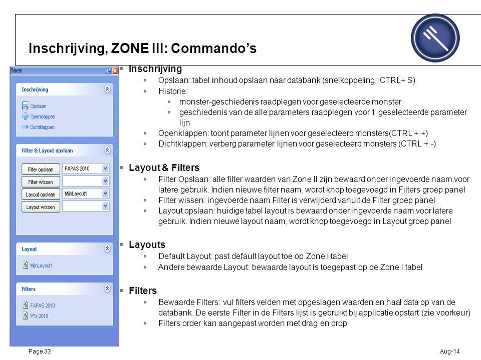 Aug-14Page 33 Inschrijving, ZONE III: Commando's  Inschrijving  Opslaan: tabel inhoud opslaan naar databank (snelkoppeling : CTRL+ S)  Historie:  monster-geschiedenis raadplegen voor geselecteerde monster  geschiedenis van de alle parameters raadplegen voor 1 geselecteerde parameter lijn  Openklappen: toont parameter lijnen voor geselecteerd monsters(CTRL + +)  Dichtklappen: verberg parameter lijnen voor geselecteerd monsters (CTRL + -)  Layout & Filters  Filter Opslaan: alle filter waarden van Zone II zijn bewaard onder ingevoerde naam voor latere gebruik.