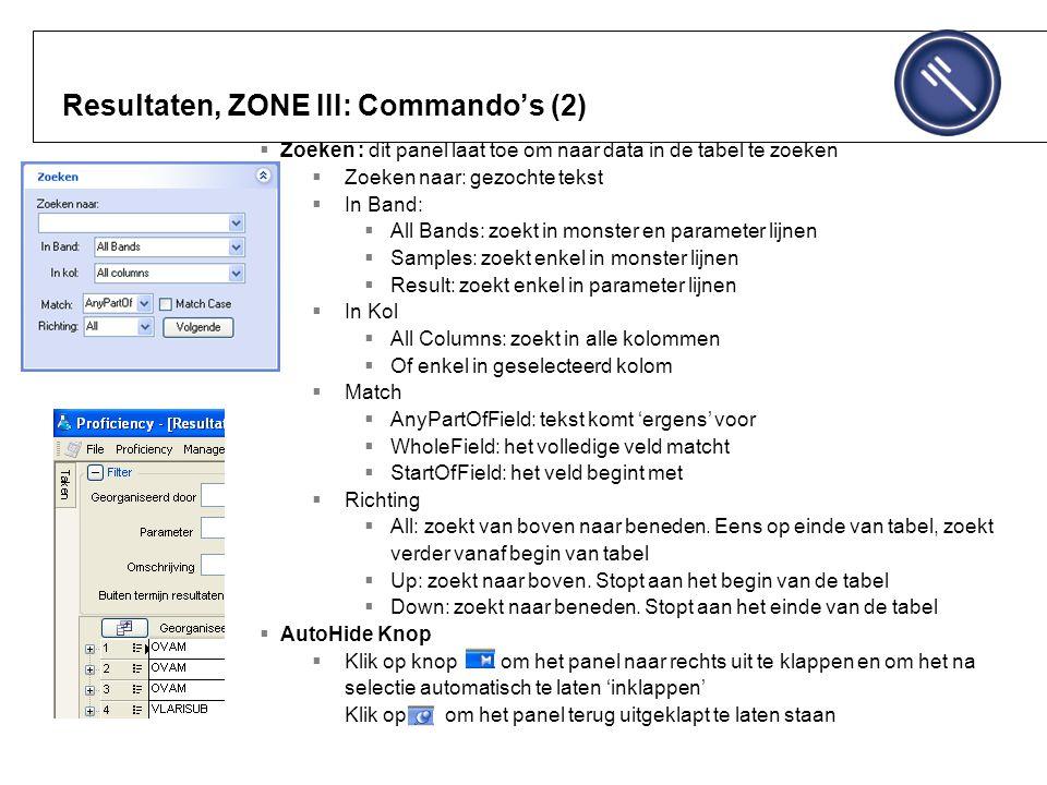 Resultaten, ZONE III: Commando's (2)  Zoeken : dit panel laat toe om naar data in de tabel te zoeken  Zoeken naar: gezochte tekst  In Band:  All Bands: zoekt in monster en parameter lijnen  Samples: zoekt enkel in monster lijnen  Result: zoekt enkel in parameter lijnen  In Kol  All Columns: zoekt in alle kolommen  Of enkel in geselecteerd kolom  Match  AnyPartOfField: tekst komt 'ergens' voor  WholeField: het volledige veld matcht  StartOfField: het veld begint met  Richting  All: zoekt van boven naar beneden.