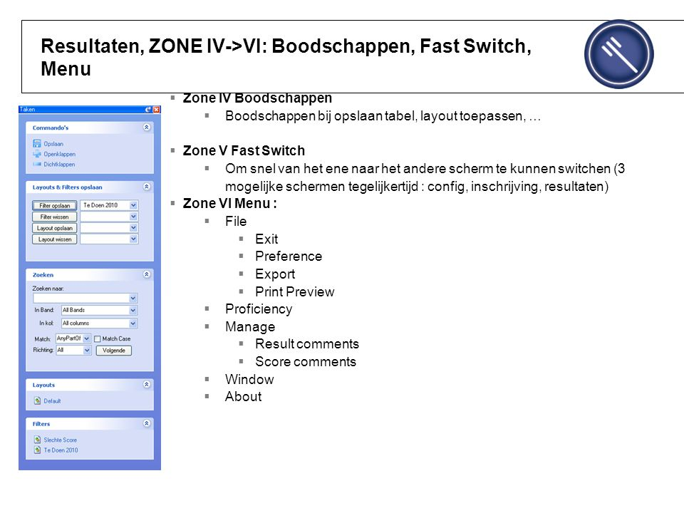 Resultaten, ZONE IV->VI: Boodschappen, Fast Switch, Menu  Zone IV Boodschappen  Boodschappen bij opslaan tabel, layout toepassen, …  Zone V Fast Switch  Om snel van het ene naar het andere scherm te kunnen switchen (3 mogelijke schermen tegelijkertijd : config, inschrijving, resultaten)  Zone VI Menu :  File  Exit  Preference  Export  Print Preview  Proficiency  Manage  Result comments  Score comments  Window  About