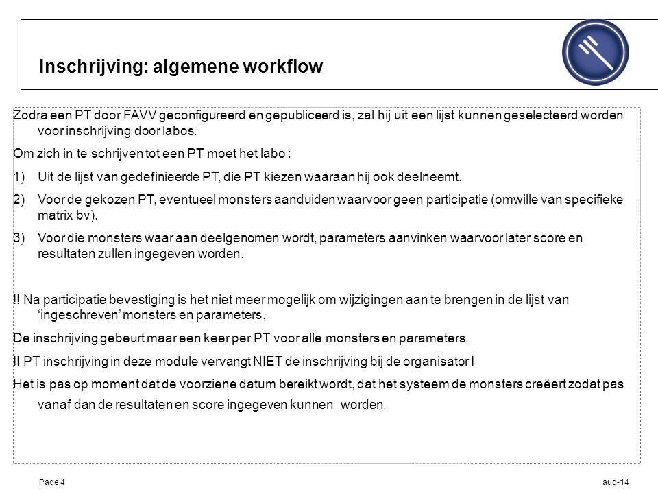 aug-14Page 4 Inschrijving: algemene workflow Zodra een PT door FAVV geconfigureerd en gepubliceerd is, zal hij uit een lijst kunnen geselecteerd worden voor inschrijving door labos.