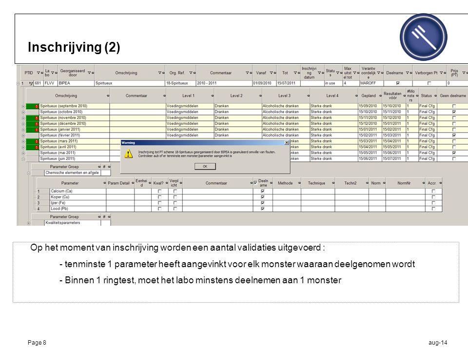 aug-14Page 8 Inschrijving (2) Op het moment van inschrijving worden een aantal validaties uitgevoerd : - tenminste 1 parameter heeft aangevinkt voor elk monster waaraan deelgenomen wordt - Binnen 1 ringtest, moet het labo minstens deelnemen aan 1 monster