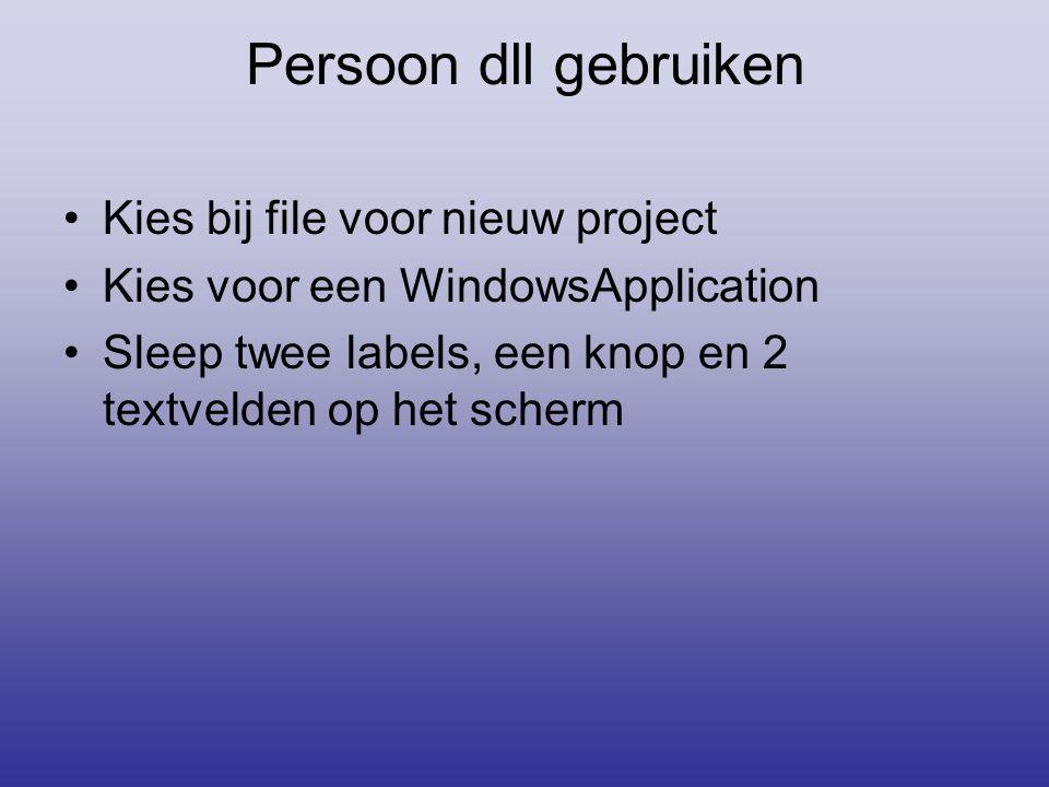 Persoon dll gebruiken Kies bij file voor nieuw project Kies voor een WindowsApplication Sleep twee labels, een knop en 2 textvelden op het scherm