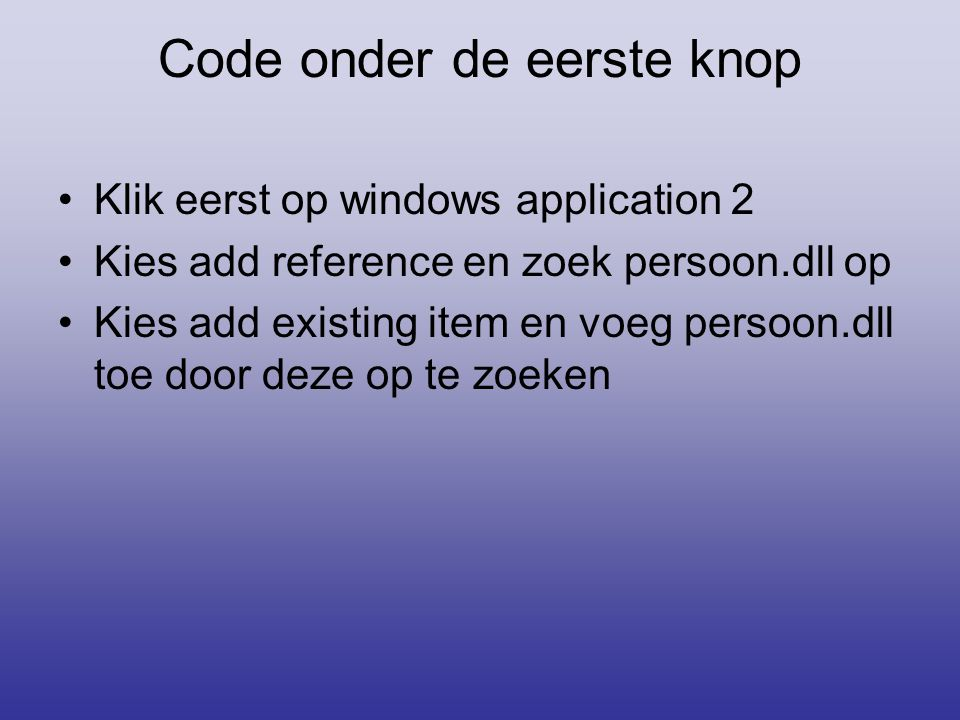 Code onder de eerste knop Klik eerst op windows application 2 Kies add reference en zoek persoon.dll op Kies add existing item en voeg persoon.dll toe door deze op te zoeken