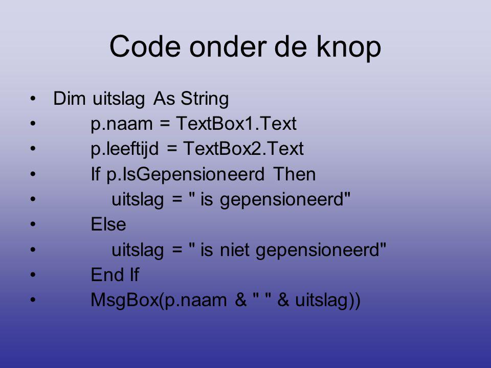 Code onder de knop Dim uitslag As String p.naam = TextBox1.Text p.leeftijd = TextBox2.Text If p.IsGepensioneerd Then uitslag =