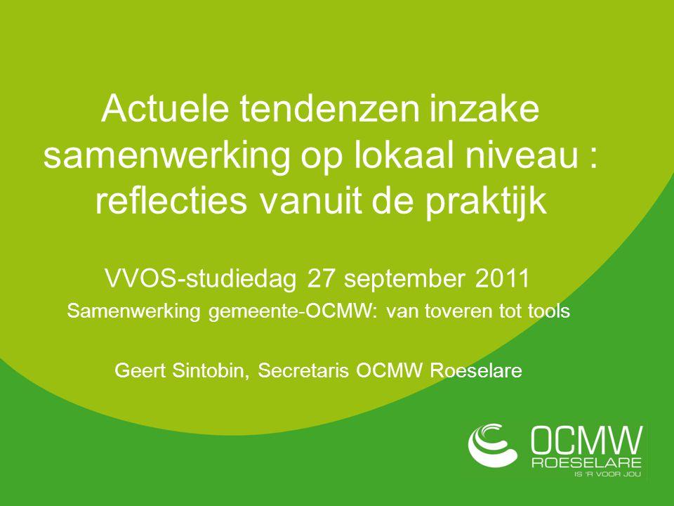 VVOS-studiedag 27 september 2011 Samenwerking gemeente-OCMW: van toveren tot tools Geert Sintobin, Secretaris OCMW Roeselare Actuele tendenzen inzake