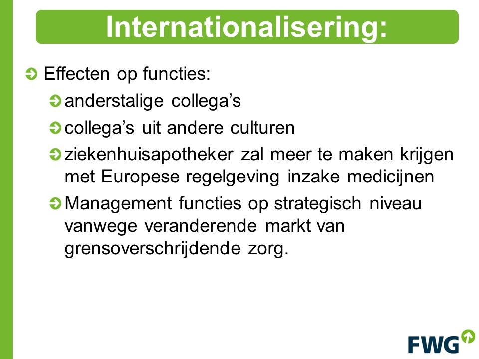 Effecten op functies: anderstalige collega's collega's uit andere culturen ziekenhuisapotheker zal meer te maken krijgen met Europese regelgeving inzake medicijnen Management functies op strategisch niveau vanwege veranderende markt van grensoverschrijdende zorg.